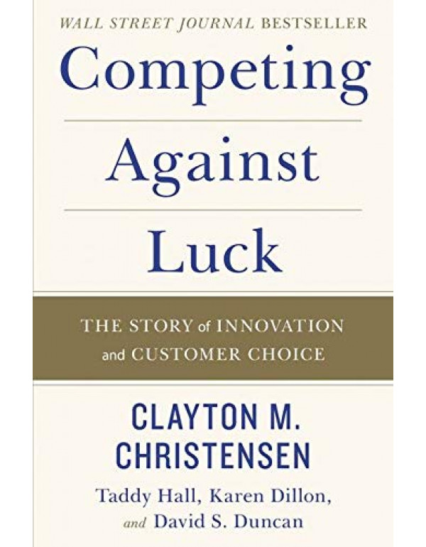 Competing Against Luck By Christensen, Clayton M. (0062435612) (9780062435613)