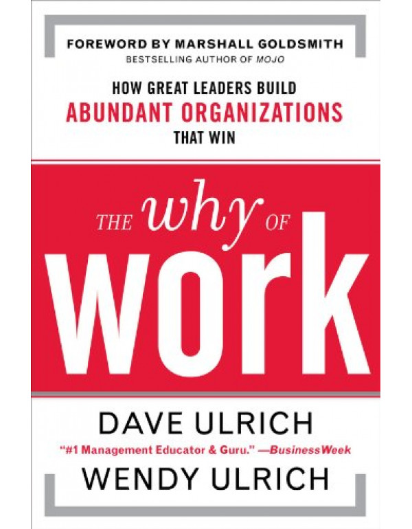 The Why of Work : How Great Leaders Build Abunda. By Dave Ulrich (0071739351) (9780071067461)