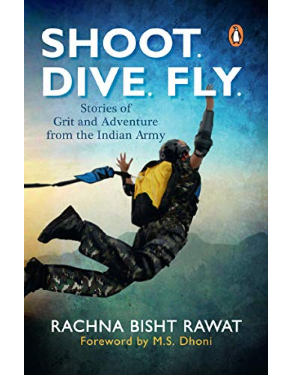 Shoot, Dive, Fly: Stories of Grit and Adventure from the Indian Army By Rawat, Rachna Bisht