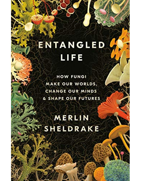 Entangled Life: How Fungi Make Our Worlds, Change Our Minds & Shape Our Futures By Sheldrake, Merlin (0525510311) (9780525510314)