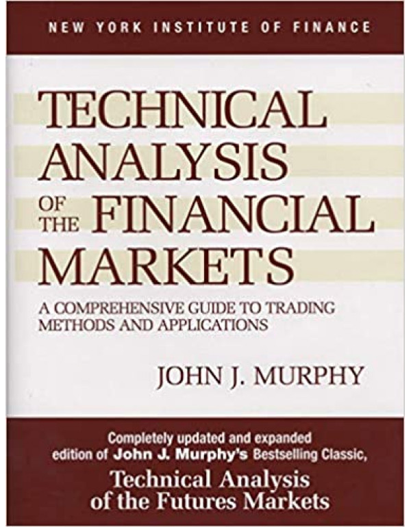 Technical Analysis of the Financial Markets: A Comprehensive Guide to Trading Methods and Applications by Murphy (0735200661) (9780735200661)