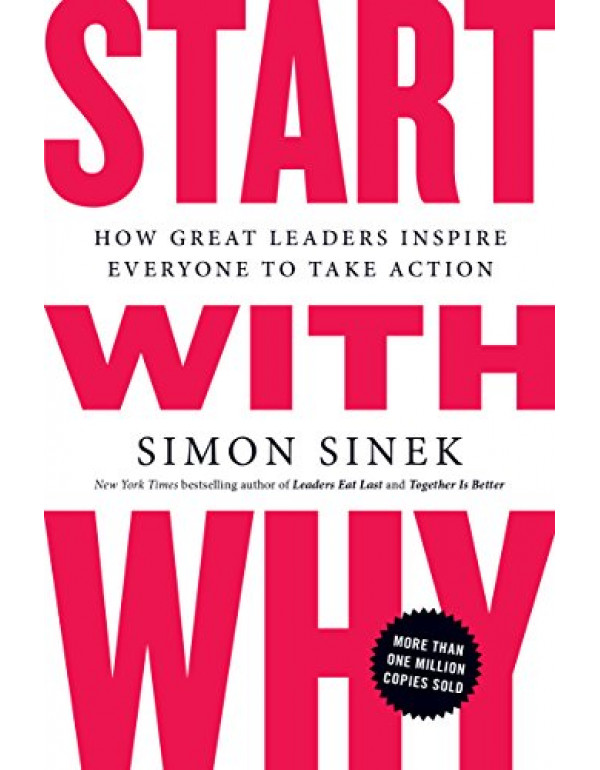 Start with Why: How Great Leaders Inspire Everyone to Take Action By Sinek, Simon (1591846447) (9781591846444)