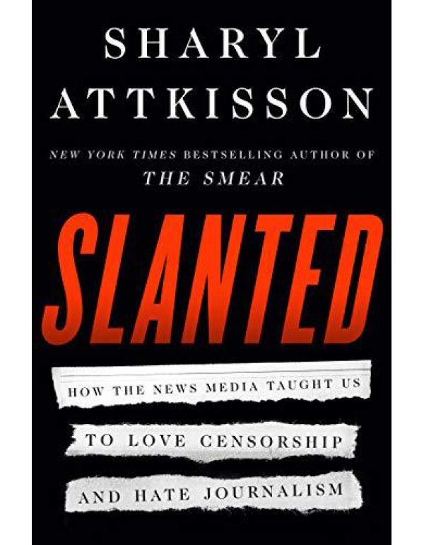 Slanted: How the News Media Taught Us to Love Censorship and Hate Journalism By Attkisson, Sharyl
