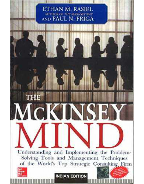 The McKinsey Mind: Understanding and Implementing the Problem-Solving Tools and Management Techniques of the World's Top Strategic Consulting Firm By Rasiel, Ethan
