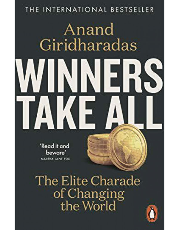 Winners Take All: The Elite Charade of Changing the World By Giridharadas, Anand