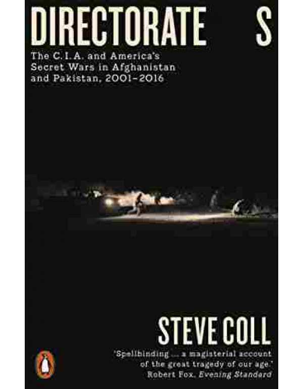 Directorate S: The C.I.A. and America's Secret Wars in Afghanistan and Pakistan, 2001-2016 By Coll, Steve