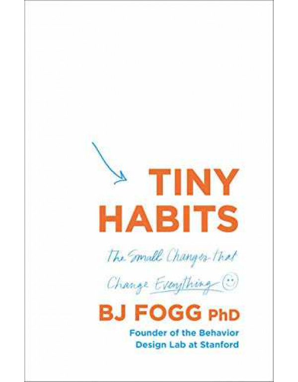 Tiny Habits: The Small Changes That Change Everything By Fogg, BJ