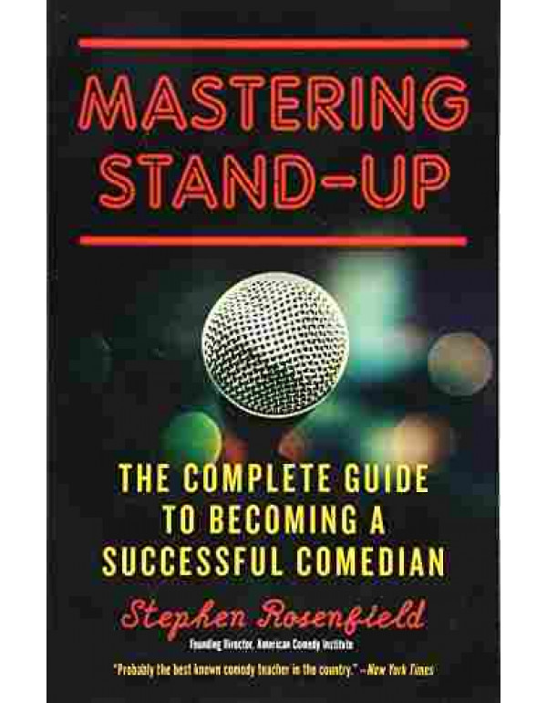 Mastering Stand Up: The Complete Guide to Becoming a Successful Comedian By Rosenfield Stephen