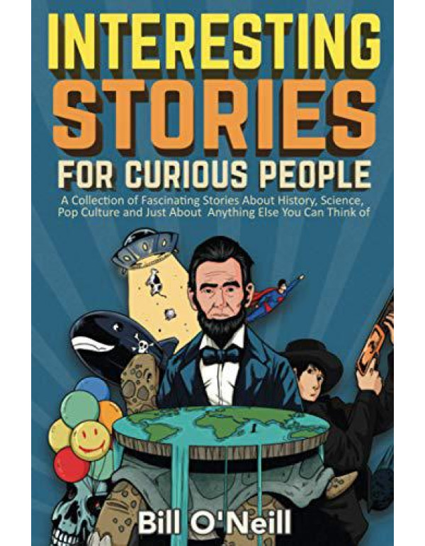 Interesting Stories For Curious People: A Collection of Fascinating Stories About History, Science, Pop Culture and Just About Anything Else You Can Think of By O'Neill, Bill