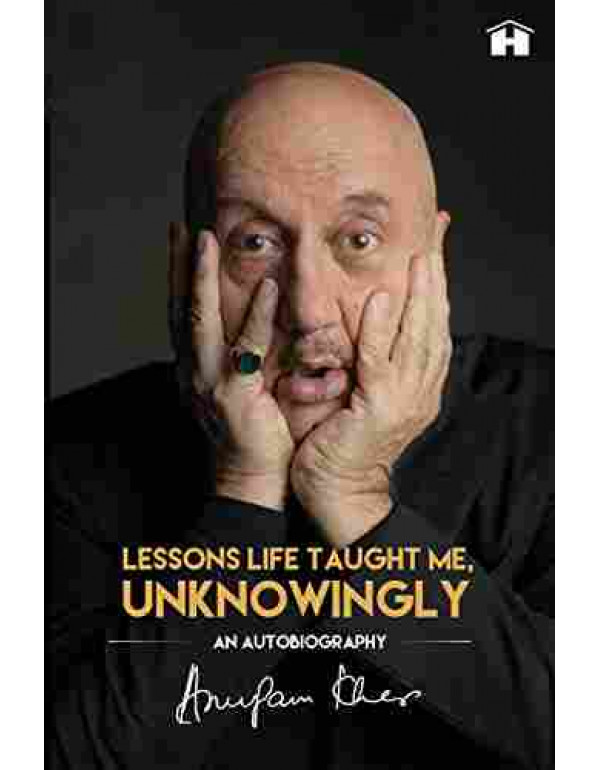 Lessons Life Taught Me, Unknowingly: An Autobiography By Anupam Kher