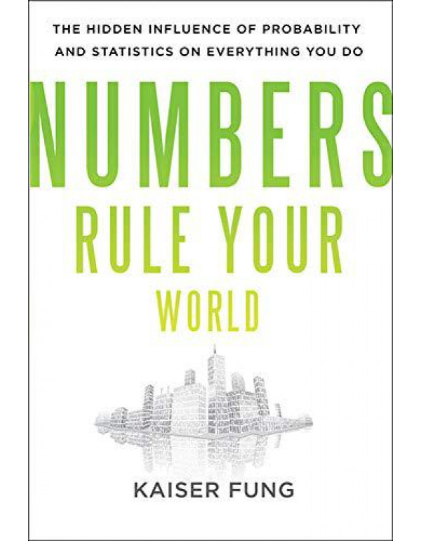 Numbers Rule Your World: The Hidden Influence of Probabilities and Statistics on Everything You Do By Fung, Kaiser