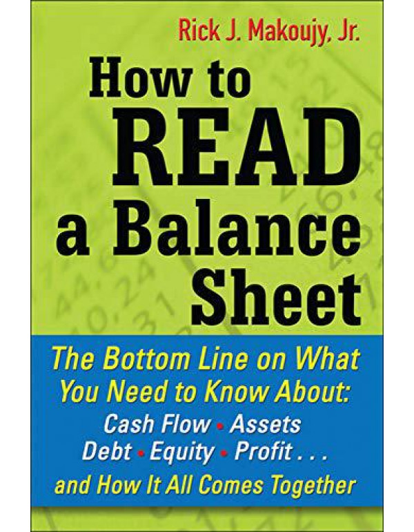 How to Read a Balance Sheet: The Bottom Line on What You Need to Know about Cash Flow, Assets, Debt, Equity, Profit...and How It all Comes Together By Makoujy, Rick