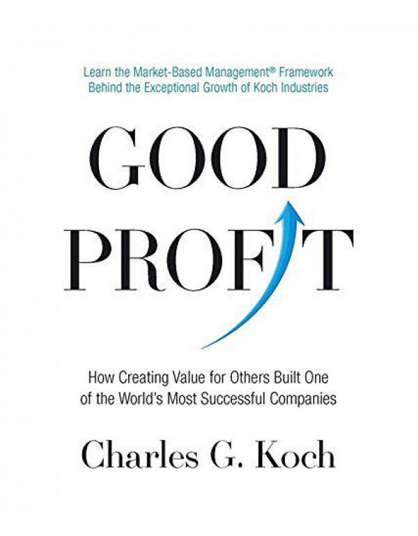 Good Profit: How Creating Value for Others Built One of the World's Most Successful Companies By Koch, Charles G.