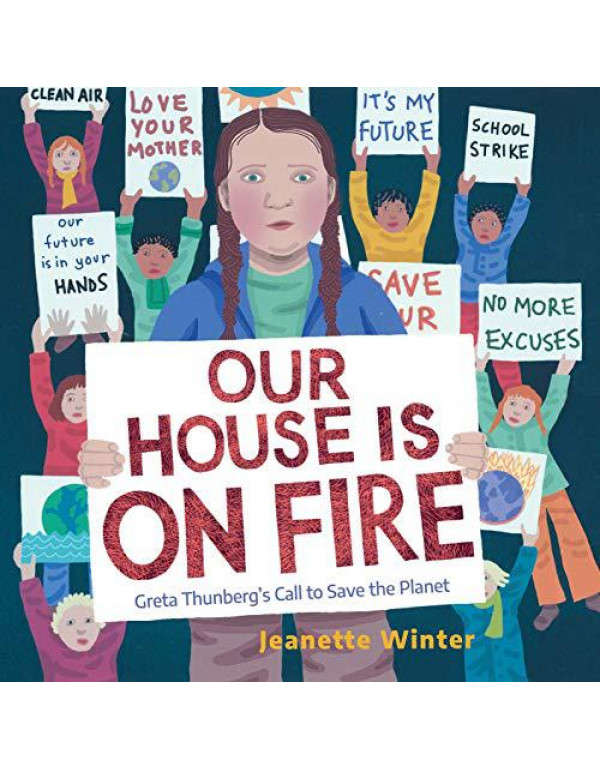 Our House Is on Fire : Greta Thunberg's Call to Save the Planet By Winter, Jeanette