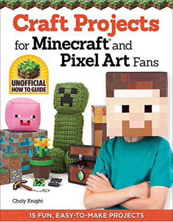Craft Projects for Minecraft and Pixel Art Fans: 15 Fun, Easy-to-Make Projects By Knight, Choly