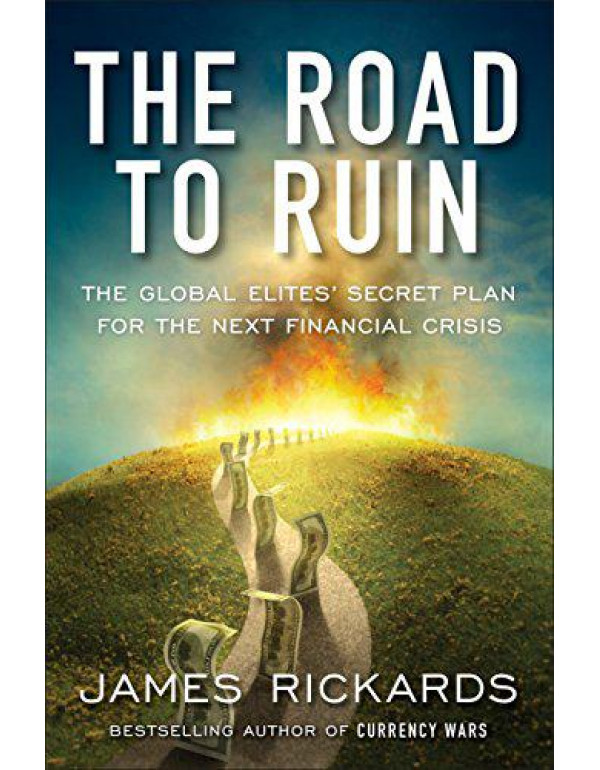 The Road to Ruin: The Global Elites' Secret Plan for the Next Financial Crisis By Rickards, James