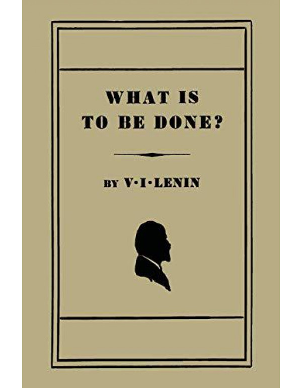 What Is to Be Done? [Burning Questions of Our Movement] By Lenin, V I