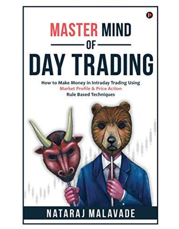 MASTER MIND OF DAY TRADING: How to Make Money in Intraday Trading Using Market Profile & Price Action Rule Based Techniques By Nataraj Malavade