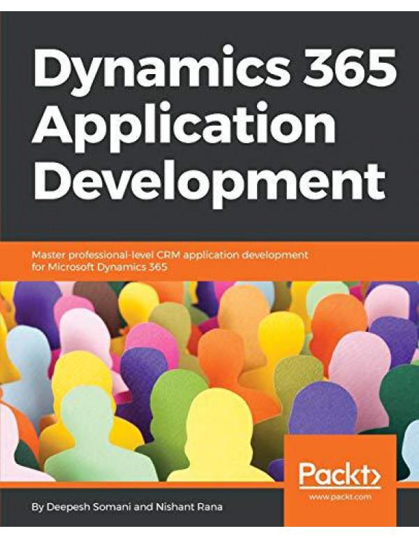 Dynamics 365 Application Development: Master professional-level CRM application development for Microsoft Dynamics 365 By Deepesh Somani Nishant Rana