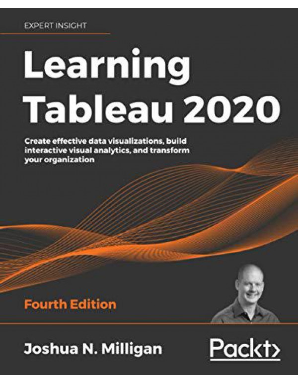 Learning Tableau 2020: Create effective data visualizations, build interactive visual analytics, and transform your organization, 4th Edition By Milligan, Joshua N.