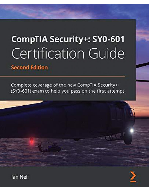 CompTIA Security+: SY0-601 Certification Guide: Complete coverage of the new CompTIA Security+ (SY0-601) exam to help you pass on the first attempt, 2nd Edition By Neil, Ian