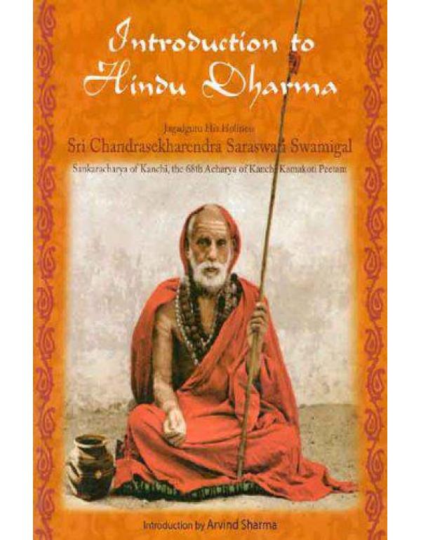 Introduction to Hindu Dharma: Jagadguru His Holiness Sri Chandrasekharendra Saraswati Swamigal, Sankaracharya of Kanchi, the 68th Acharya of Kanchi Kamakoti Peetam By Arvind Sharma