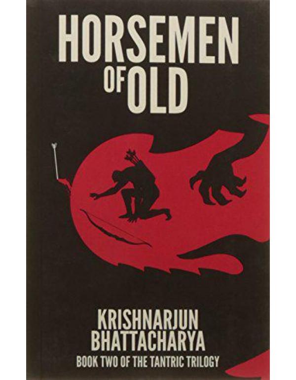 Horsemen of Old: Book Two of the Tantric Trilogy By Krishnarjun Bhattacharya