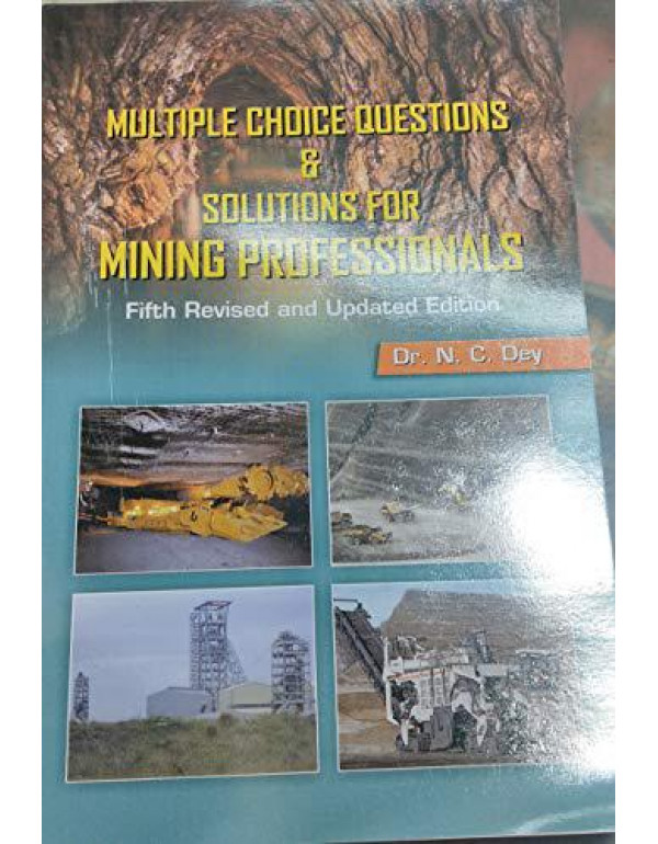 MULTIPLE CHOICE QUESTIONS & SOLUTIONS FOR MINING PROFESSIONALS FIFTH REVISED & ENLARGED EDITION By Dr N C Dey