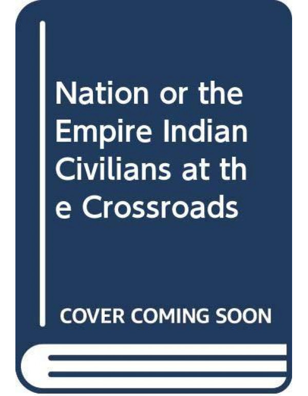 Nation or the Empire Indian Civilians at the Crossroads By Nath, Satyaki