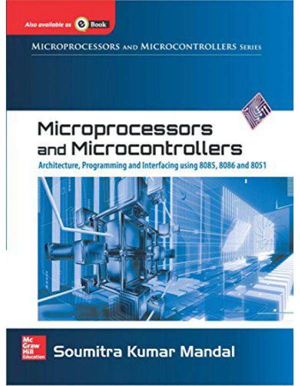 Microprocessors and Microcontrollers Architecture, Programming and Interfacing Using 8085, 8086 and 8051 By Mandal, Soumitra