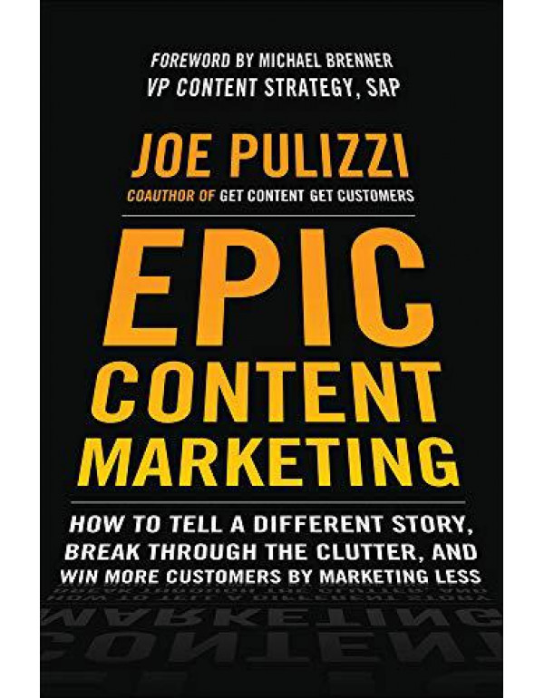 Epic Content Marketing: How to Tell a Different Story, Break through the Clutter, and Win More Customers by Marketing Less By Pulizzi, Joe