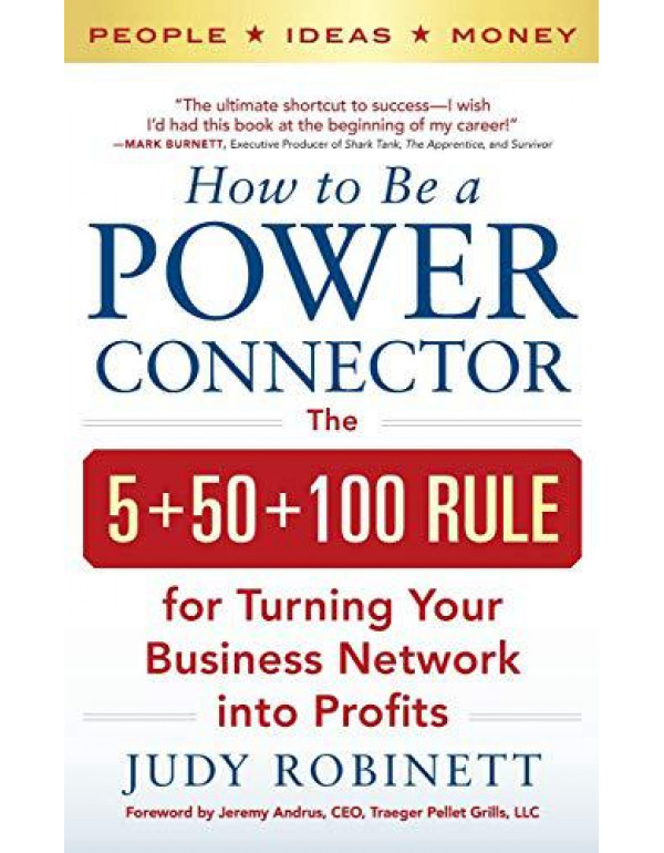 How to Be a Power Connector: The 5+50+100 Rule for Turning Your Business Network into Profits By Robinett, Judy