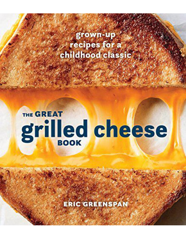 The Great Grilled Cheese Book: Grown-Up Recipes for a Childhood Classic [A Cookbook] By Greenspan, Eric
