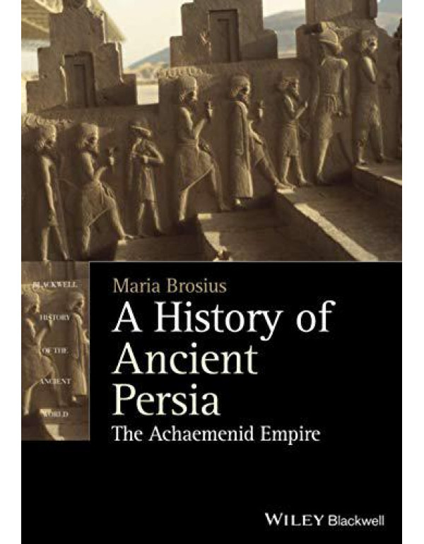 A History of Ancient Persia: The Achaemenid Empire (Blackwell History of the Ancient World) By Brosius, Maria