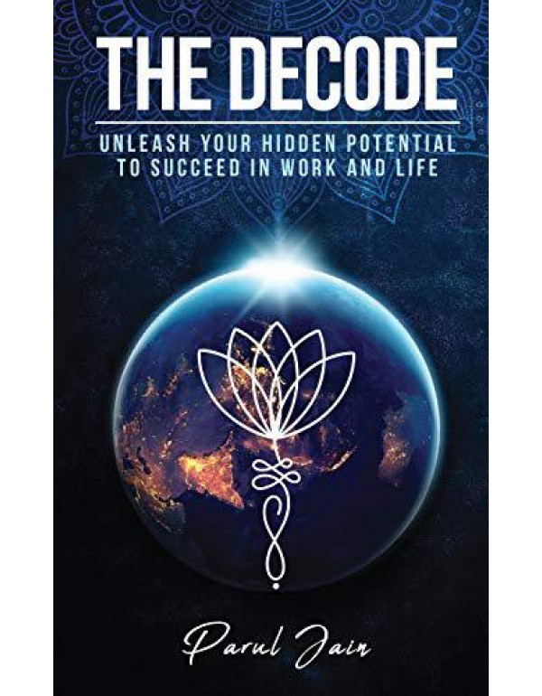 The Decode: Unleash Your Hidden Potential to Succeed in Work and Life By Parul Jain