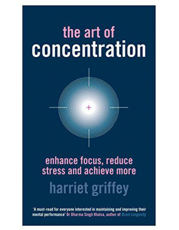 The Art of Concentration: Enhance focus, reduce stress and achieve more By Griffey, Harriet
