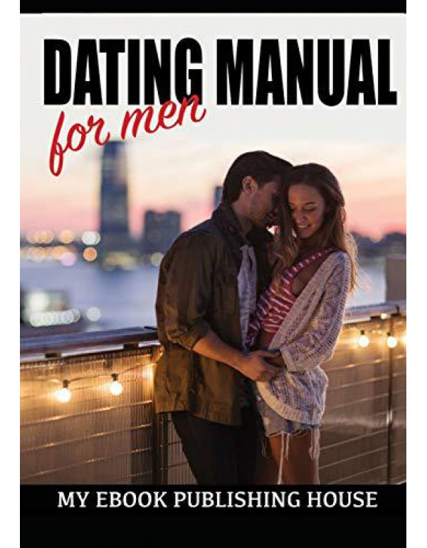 Dating Manual For Men: The Ultimate Dating Advice For Men Guide! - Dating Success Secrets On How To Attract Women By My Ebook, Publishing House