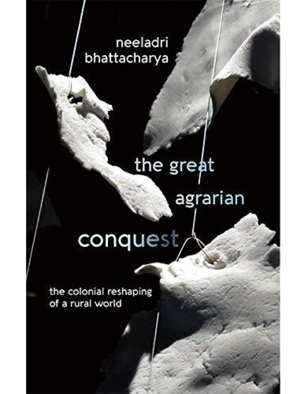 The Great Agrarian Conquest: The Colonial Reshaping of a Rural World By Neeladri Bhattacharya