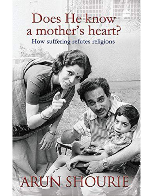 Does He Know A Mothers Heart: How Suffering Refutes Religions By Shourie, Arun