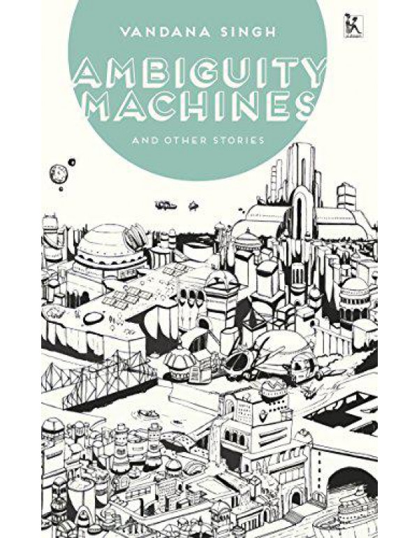 Ambiguity Machines, and Other Stories By Vandana Singh