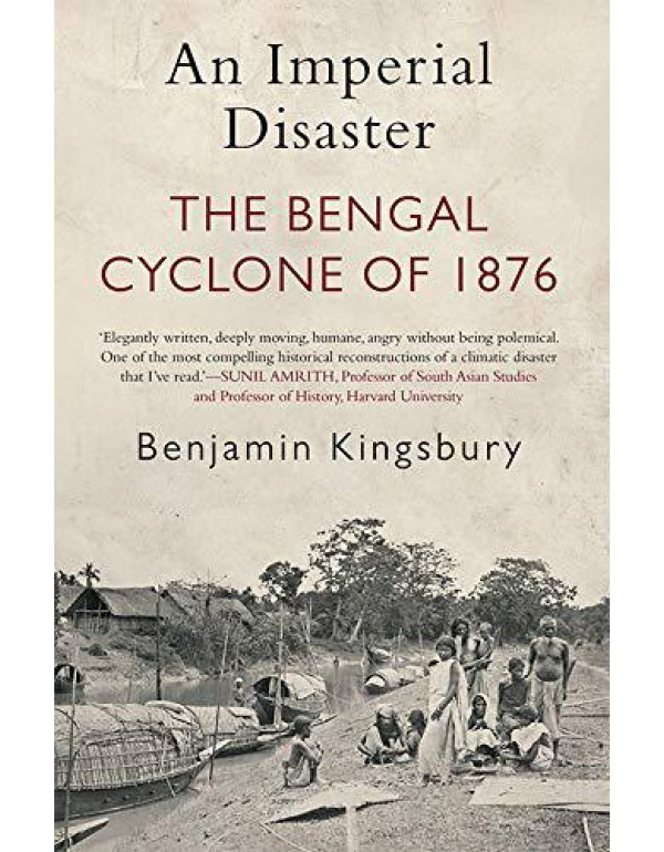 An Imperial Disaster: The Bengal Cyclone of 1876 By Benjamin Kingsbury