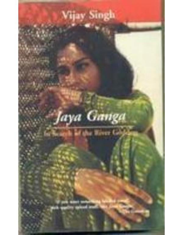 Jaya Ganga In Search Of Yhe River Goddess By Vijay Singh